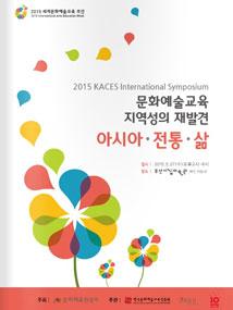 2015 문화예술교육 국제 심포지엄 자료집 '문화예술교육에서 지역성의 재발견: 아시아, 전통, 삶'